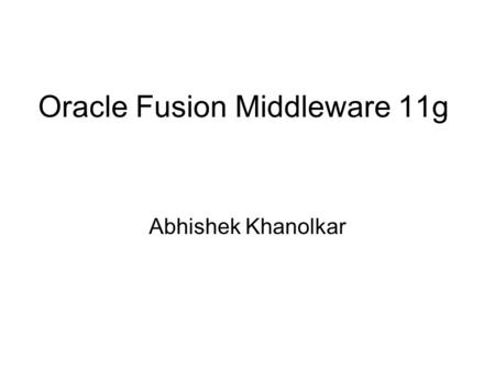 "Oracle Fusion Middleware 11g Abhishek Khanolkar. What is Oracle Fusion? ""Oracle Fusion Middleware is a 'preintegrated' portfolio of customer- proven software."