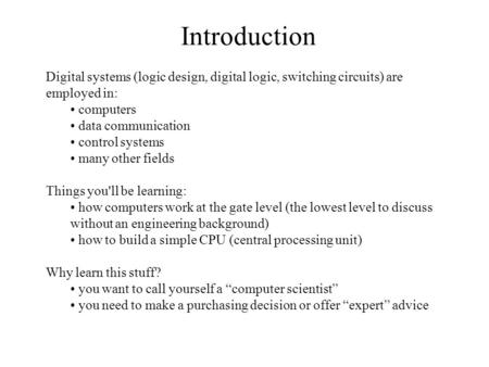 Introduction Digital systems (logic design, digital logic, switching circuits) are employed in: computers data communication control systems many other.