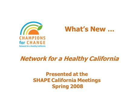 What's New … Network for a Healthy California Presented at the SHAPE California Meetings Spring 2008.