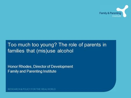 RESEARCH & POLICY FOR THE REAL WORLD Too much too young? The role of parents in families that (mis)use alcohol Honor Rhodes, Director of Development Family.