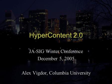 HyperContent 2.0 JA-SIG Winter Conference December 5, 2005 Alex Vigdor, Columbia University.