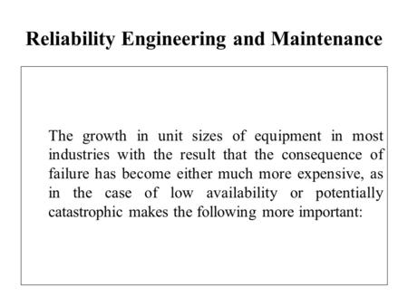 Reliability Engineering and Maintenance The growth in unit sizes of equipment in most industries with the result that the consequence of failure has become.