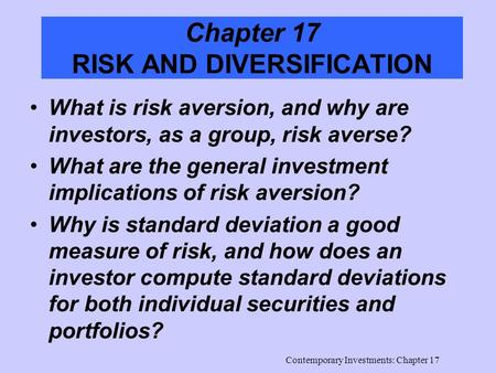 Contemporary Investments: Chapter 17 Chapter 17 RISK AND DIVERSIFICATION What is risk aversion, and why are investors, as a group, risk averse? What are.