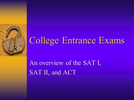 College Entrance Exams An overview of the SAT I, SAT II, and ACT.