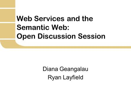 Web Services and the Semantic Web: Open Discussion Session Diana Geangalau Ryan Layfield.