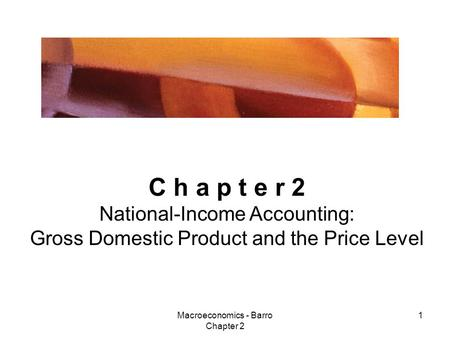Macroeconomics - Barro Chapter 2 1 C h a p t e r 2 National-Income Accounting: Gross Domestic Product and the Price Level.