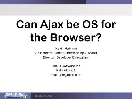 February 11, 2007 Can Ajax be OS for the Browser? Kevin Hakman Co-Founder General Interface Ajax Toolkit Director, Developer Evangelism TIBCO Software.