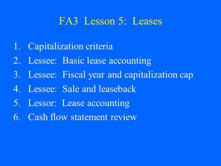 FA3 Lesson 5: Leases 1.Capitalization criteria 2.Lessee: Basic lease accounting 3.Lessee: Fiscal year and capitalization cap 4.Lessee: Sale and leaseback.