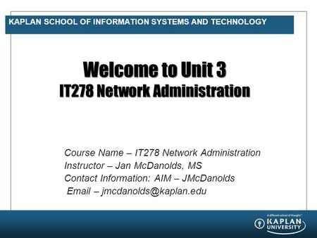 KAPLAN SCHOOL OF INFORMATION SYSTEMS AND TECHNOLOGY Welcome to Unit 3 IT278 Network Administration Course Name – IT278 Network Administration Instructor.