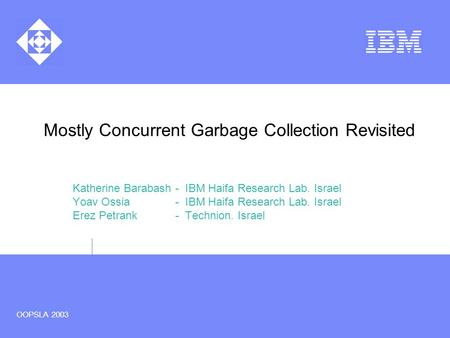 OOPSLA 2003 Mostly Concurrent Garbage Collection Revisited Katherine Barabash - IBM Haifa Research Lab. Israel Yoav Ossia - IBM Haifa Research Lab. Israel.