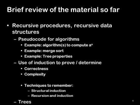 1 Brief review of the material so far Recursive procedures, recursive data structures –Pseudocode for algorithms Example: algorithm(s) to compute a n Example: