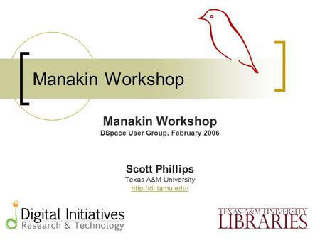 Manakin Workshop DSpace User Group, February 2006 Scott Phillips Texas A&M University