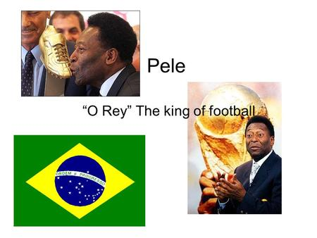 "Pele ""O Rey"" The king of football. Background He is considered by many people as the greatest football player of all time. Pele was born in Brazil. He."