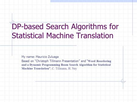 "DP-based Search Algorithms for Statistical Machine Translation My name: Mauricio Zuluaga Based on ""Christoph Tillmann Presentation"" and "" Word Reordering."