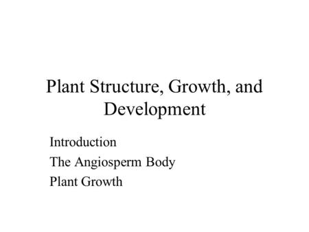 Plant Structure, Growth, and Development Introduction The Angiosperm Body Plant Growth.