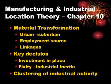 Manufacturing & Industrial Location Theory – Chapter 10 Material Transformation Urban→suburban Employment source Linkages Key decision Investment in place.