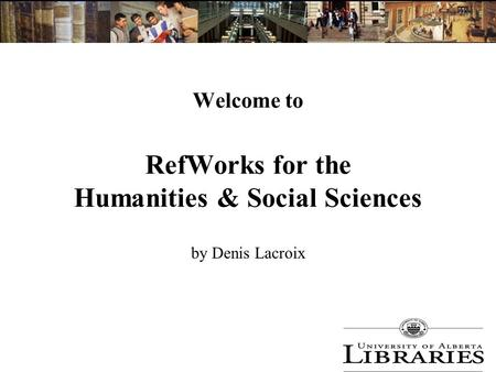 Welcome to RefWorks for the Humanities & Social Sciences by Denis Lacroix.