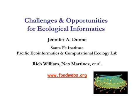 Jennifer A. Dunne Santa Fe Institute Pacific Ecoinformatics & Computational Ecology Lab Rich William, Neo Martinez, et al. www.foodwebs.org Challenges.