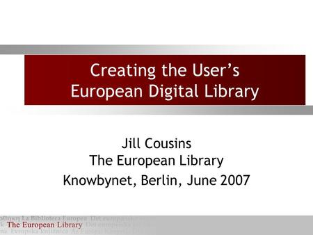 Creating the User's European Digital Library Jill Cousins The European Library Knowbynet, Berlin, June 2007.