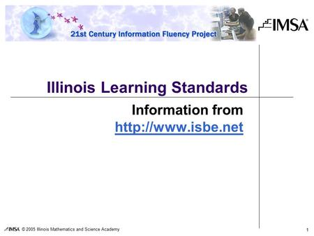 © 2005 Illinois Mathematics and Science Academy 1 Illinois Learning Standards Information from