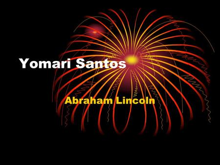 Yomari Santos Abraham Lincoln. About My Person Lincoln was the sixteenth president of the United States. He was born in Feburary12, 1809. He died in April15,