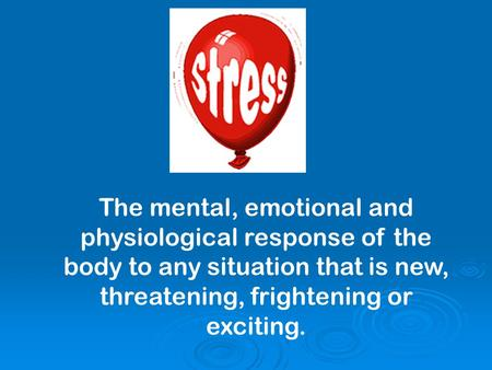 The mental, emotional and physiological response of the body to any situation that is new, threatening, frightening or exciting.