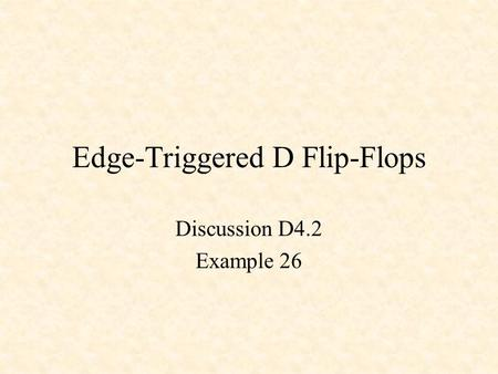 Edge-Triggered D Flip-Flops Discussion D4.2 Example 26.