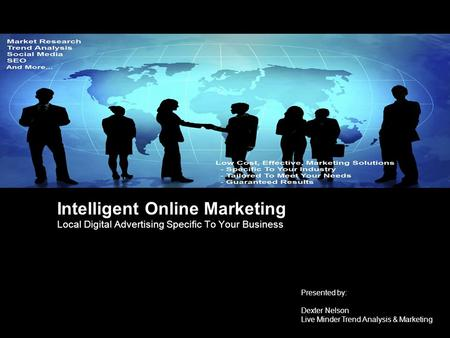 Intelligent Online Marketing Local Digital Advertising Specific To Your Business Presented by: Dexter Nelson Live Minder Trend Analysis & Marketing.