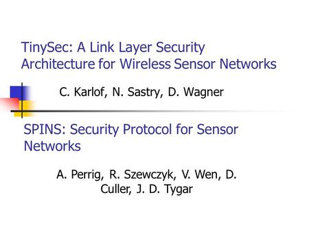 TinySec: A Link Layer Security Architecture for Wireless Sensor Networks C. Karlof, N. Sastry, D. Wagner SPINS: Security Protocol for Sensor Networks A.