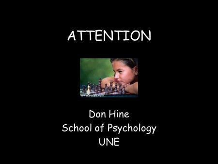 ATTENTION Don Hine School of Psychology UNE Learning Objectives By the end of this lecture you should be able to: Define attention and describe 4 key.