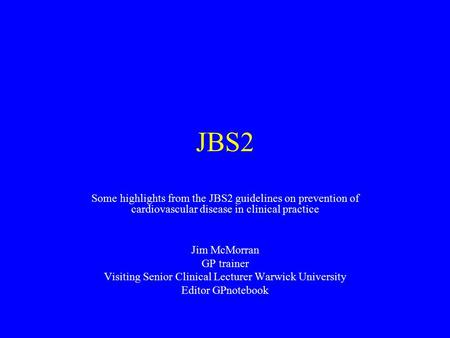 JBS2 Some highlights from the JBS2 guidelines on prevention of cardiovascular disease in clinical practice Jim McMorran GP trainer Visiting Senior Clinical.