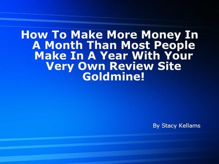 How To Make More Money In A Month Than Most People Make In A Year With Your Very Own Review Site Goldmine! By Stacy Kellams.