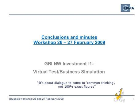 1 Brussels workshop: 26 and 27 February 2009 Conclusions and minutes Workshop 26 – 27 February 2009 GRI NW Investment I1- Virtual Test/Business Simulation.