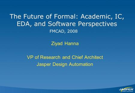 The Future of Formal: Academic, IC, EDA, and Software Perspectives Ziyad Hanna VP of Research and Chief Architect Jasper Design Automation Ziyad Hanna.
