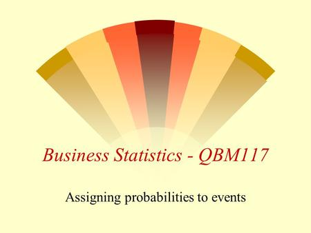 1 Business Statistics - QBM117 Assigning probabilities to events.
