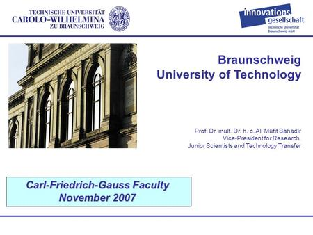 Braunschweig University of Technology Carl-Friedrich-Gauss Faculty November 2007 Prof. Dr. mult. Dr. h. c. Ali Müfit Bahadir Vice-President for Research,