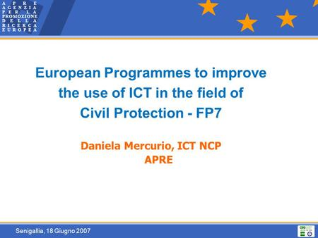 Senigallia, 18 Giugno 2007 European Programmes to improve the use of ICT in the field of Civil Protection - FP7 Daniela Mercurio, ICT NCP APRE.