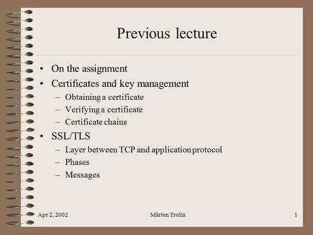 Apr 2, 2002Mårten Trolin1 Previous lecture On the assignment Certificates and key management –Obtaining a certificate –Verifying a certificate –Certificate.
