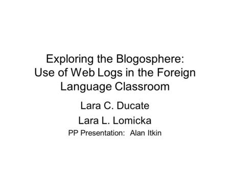 Exploring the Blogosphere: Use of Web Logs in the Foreign Language Classroom Lara C. Ducate Lara L. Lomicka PP Presentation: Alan Itkin.