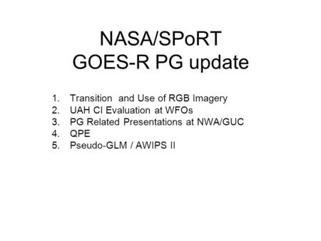 NASA/SPoRT GOES-R PG update 1.Transition and Use of RGB Imagery 2.UAH CI Evaluation at WFOs 3.PG Related Presentations at NWA/GUC 4.QPE 5.Pseudo-GLM /