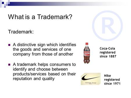 ® What is a Trademark? Trademark: A distinctive sign which identifies the goods and services of one company from those of another A trademark helps consumers.