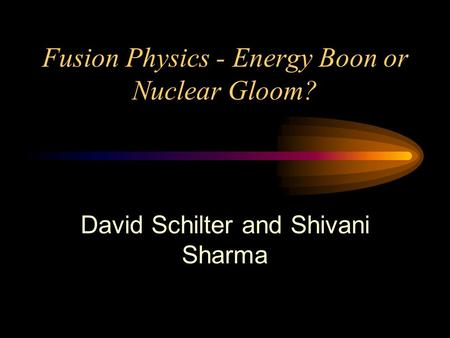 Fusion Physics - Energy Boon or Nuclear Gloom? David Schilter and Shivani Sharma.