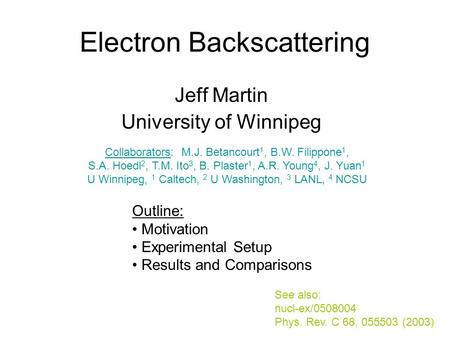 Electron Backscattering Jeff Martin University of Winnipeg Outline: Motivation Experimental Setup Results and Comparisons See also: nucl-ex/0508004 Phys.