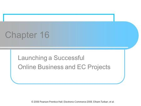 © 2008 Pearson Prentice Hall, Electronic Commerce 2008, Efraim Turban, et al. Chapter 16 Launching a Successful Online Business and EC Projects.