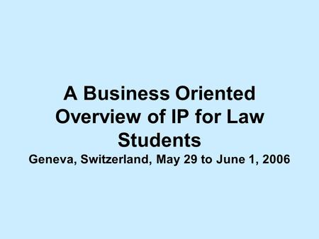 A Business Oriented Overview of IP for Law Students Geneva, Switzerland, May 29 to June 1, 2006.