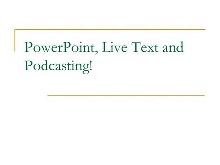 PowerPoint, Live Text and Podcasting!. PowerPoint This presentation will show you how to add narration to a PowerPoint. Before you begin, please have.