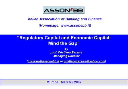"Mumbai, March 9 2007 ""Regulatory Capital and Economic Capital: Mind the Gap"" by prof. Cristiano Zazzara Managing Director or"