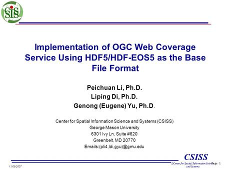 Page 1 CSISS LCenter for Spatial Information Science and Systems <strong>11</strong>/08/2007 Implementation of OGC Web Coverage Service Using HDF5/HDF-EOS5 as the Base.