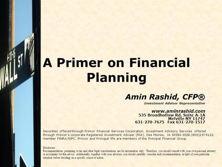 A Primer on Financial Planning Amin Rashid, CFP® Investment Advisor Representative www.aminrashid.com 535 Broadhollow Rd. Suite A-1A Melville NY 11747.