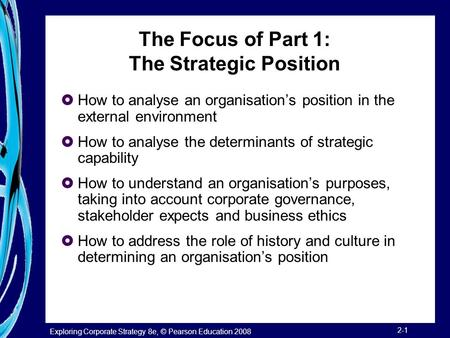Exploring Corporate Strategy 8e, © Pearson Education 2008 2-1 The Focus of Part 1: The Strategic Position  How to analyse an organisation's position in.